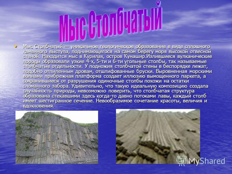 Мыс Столбчатый уникальное геологическое образование в виде сплошного каменного выступа, поднимающегося на самом берегу моря высокой отвесной стеной. Находится мыс в Курилах, остров Кунашир.Излившиеся вулканические породы образовали узкие 4-х, 5-ти и