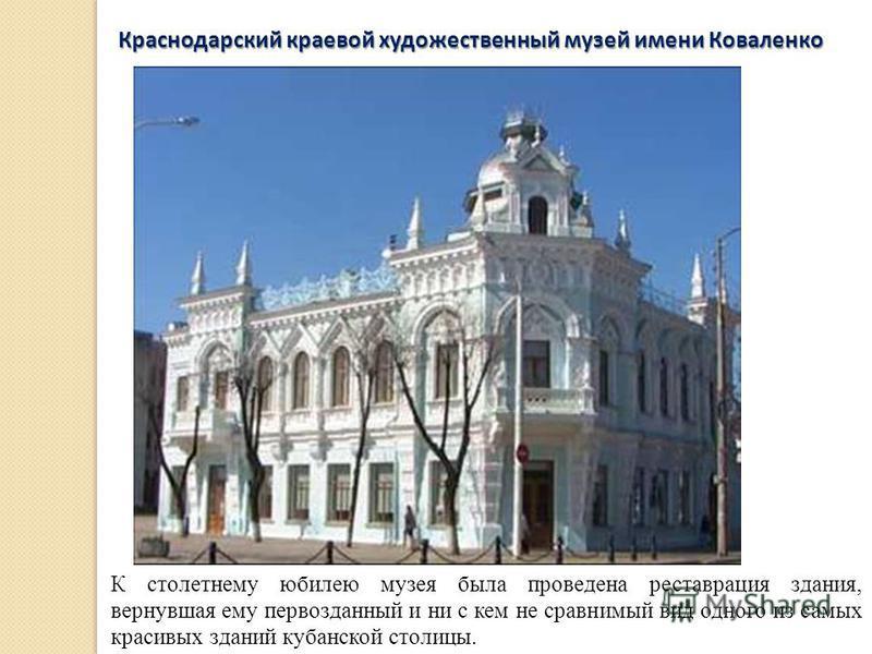 К столетнему юбилею музея была проведена реставрация здания, вернувшая ему первозданный и ни с кем не сравнимый вид одного из самых красивых зданий кубанской столицы. Краснодарский краевой художественный музей имени Коваленко