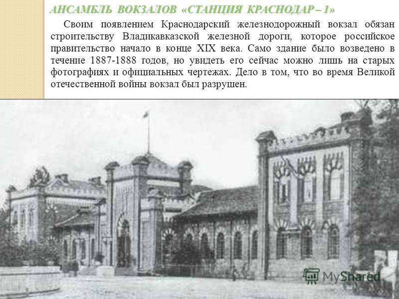 Своим появлением Краснодарский железнодорожный вокзал обязан строительству Владикавказской железной дороги, которое российское правительство начало в конце XIX века. Само здание было возведено в течение 1887-1888 годов, но увидеть его сейчас можно ли