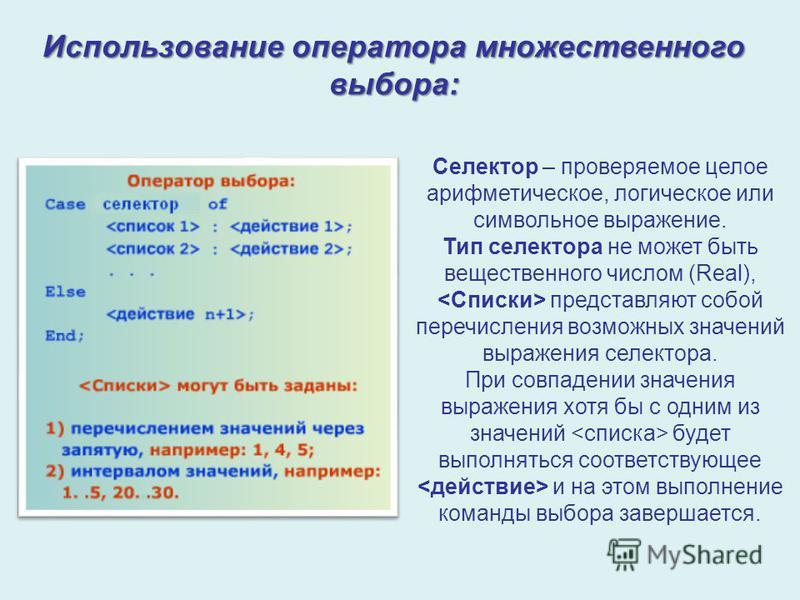 Использование оператора множественного выбора: Селектор – проверяемое целое арифметическое, логическое или символьное выражение. Тип селектора не может быть вещественного числом (Real), представляют собой перечисления возможных значений выражения сел