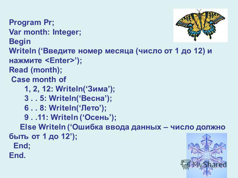 Program Pr; Var month: Integer; Begin Writeln (Введите номер месяца (число от 1 до 12) и нажмите ); Read (month); Case month of 1, 2, 12: Writeln(Зима); 3.. 5: Writeln(Весна); 6.. 8: Writeln(Лето); 9..11: Writeln (Осень); Else Writeln (Ошибка ввода д