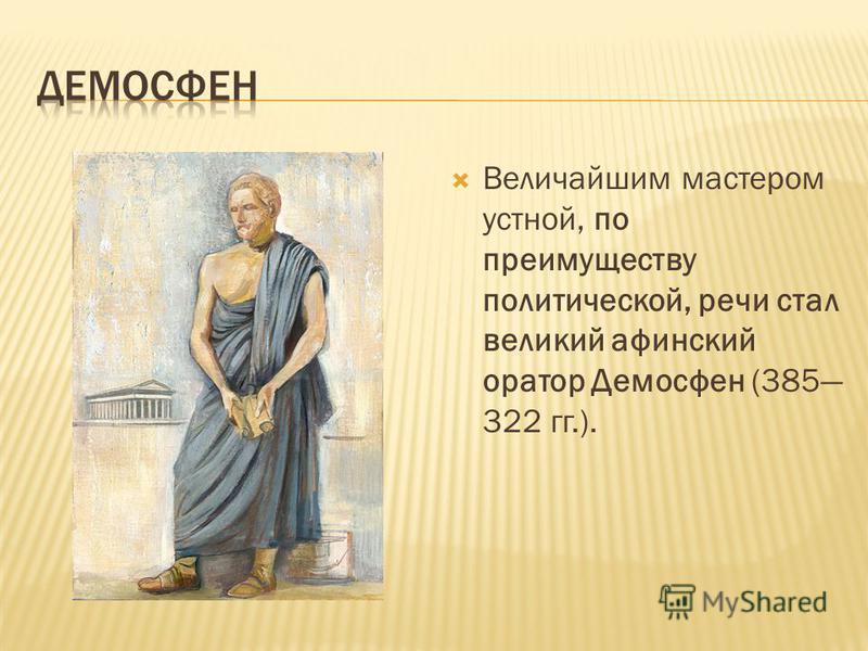 Величайшим мастером устной, по преимуществу политической, речи стал великий афинский оратор Демосфен (385 322 гг.).