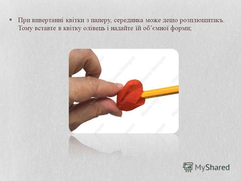 При вивертанні квітки з паперу, серединка може дещо розплющитись. Тому вставте в квітку олівець і надайте їй обємної форми;
