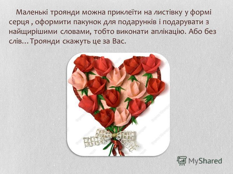 Маленькі троянди можна приклеїти на листівку у формі серця, оформити пакунок для подарунків і подарувати з найщирішими словами, тобто виконати аплікацію. Або без слів…Троянди скажуть це за Вас.