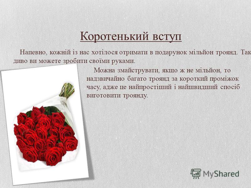 Коротенький вступ Напевно, кожній із нас хотілося отримати в подарунок мільйон троянд. Таке диво ви можете зробити своїми руками. Можна змайструвати, якщо ж не мільйон, то надзвичайно багато троянд за короткий проміжок часу, адже це найпростіший і на