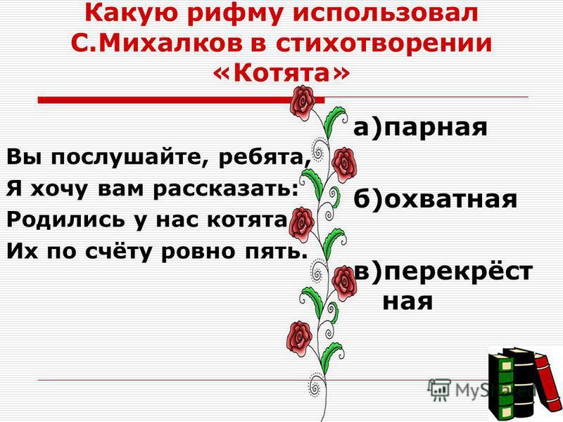 Какую рифму использовал С.Михалков в стихотворении «Котята» Вы послушайте, ребята, Я хочу вам рассказать: Родились у нас котята Их по счёту ровно пять. а)парная б)охватная в)перекрёст ная