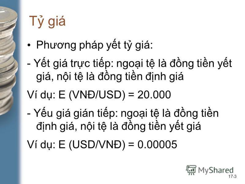 17-3 T giá Phương pháp yt t giá: - Yt giá trc tip: ngoi t là đng tin yt giá, ni t là đng tin đnh giá Ví d: E (VNĐ/USD) = 20.000 - Yu giá gián tip: ngoi t là đng tin đnh giá, ni t là đng tin yt giá Ví d: E (USD/VNĐ) = 0.00005