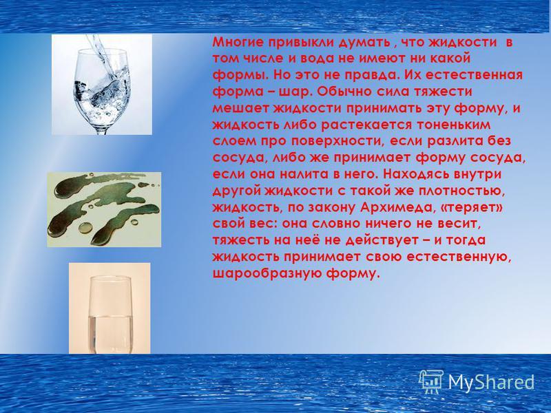 Многие привыкли думать, что жидкости в том числе и вода не имеют ни какой формы. Но это не правда. Их естественная форма – шар. Обычно сила тяжести мешает жидкости принимать эту форму, и жидкость либо растекается тоненьким слоем про поверхности, если