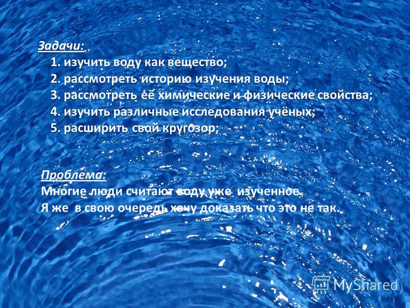 Задачи: 1. изучить воду как вещество; 2. рассмотреть историю изучения воды; 3. рассмотреть её химические и физические свойства; 4. изучить различные исследования учёных; 5. расширить свой кругозор; Задачи: 1. изучить воду как вещество; 2. рассмотреть