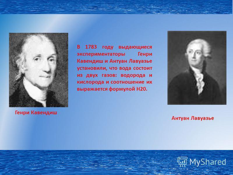 В 1783 году выдающиеся экспериментаторы Генри Кавендиш и Антуан Лавуазье установили, что вода состоит из двух газов: водорода и кислорода и соотношение их выражается формулой Н20. Генри Кавендиш Антуан Лавуазье