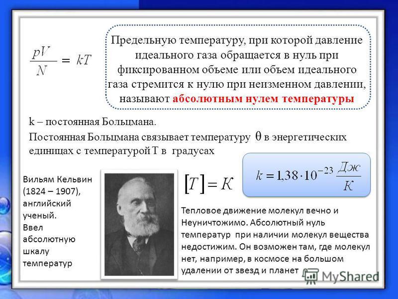 Предельную температуру, при которой давление идеального газа обращается в нуль при фиксированном объеме или объем идеального газа стремится к нулю при неизменном давлении, называют абсолютным нулем температуры k – постоянная Больцмана. Постоянная Бол
