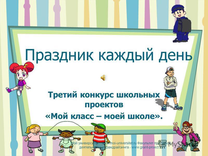 Праздник каждый день Третий конкурс школьных проектов «Мой класс – моей школе». Мой университет - www.moi-universitet.ru Факультет проектной деятельности и фандрайзинга - www.grant-proect.ru