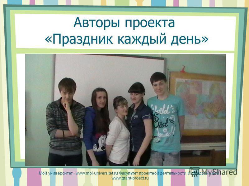Авторы проекта «Праздник каждый день» Мой университет - www.moi-universitet.ru Факультет проектной деятельности и фандрайзинга - www.grant-proect.ru