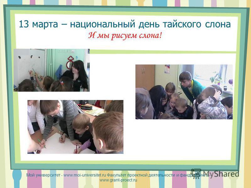 13 марта – национальный день тайского слона И мы рисуем слона! Мой университет - www.moi-universitet.ru Факультет проектной деятельности и фандрайзинга - www.grant-proect.ru
