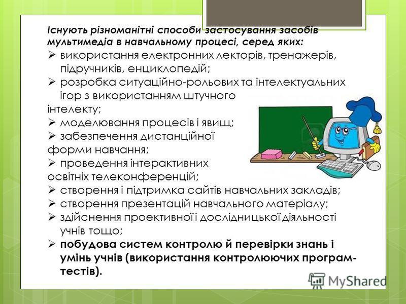 Існують різноманітні способи застосування засобів мультимедіа в навчальному процесі, серед яких: використання електронних лекторів, тренажерів, підручників, енциклопедій; розробка ситуаційно-рольових та інтелектуальних ігор з використанням штучного і
