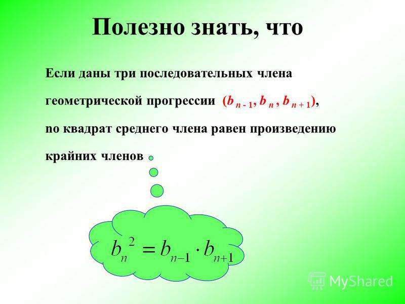 Полезно знать, что Если даны три последовательных члена геометрической прогрессии (b n - 1, b n, b n + 1 ), по квадрат среднего члена равен произведению крайних членов