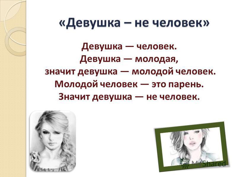 «Девушка – не человек» Девушка человек. Девушка молодая, значит девушка молодой человек. Молодой человек это парень. Значит девушка не человек.