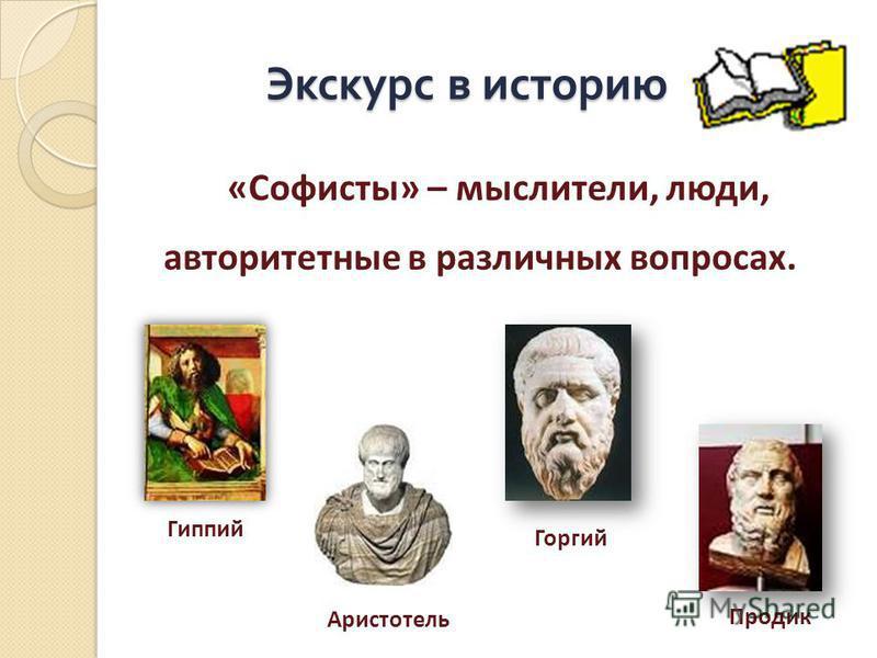Экскурс в историю Экскурс в историю «Софисты» – мыслители, люди, авторитетные в различных вопросах. Гиппий Аристотель Горгий Продик