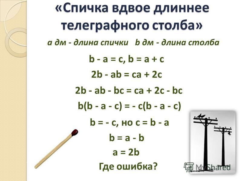 «Спичка вдвое длиннее телеграфного столба» b - a = c, b = a + c 2b - ab = ca + 2c 2b - ab - bc = ca + 2c - bc b(b - a - c) = - c(b - a - c) b = - c, но c = b - a b = a - b a = 2b Где ошибка? а дм - длина спички b дм - длина столба