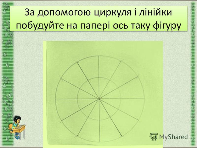 За допомогою циркуля і лінійки побудуйте на папері ось таку фігуру За допомогою циркуля і лінійки побудуйте на папері ось таку фігуру