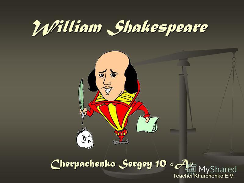 William Shakespeare Cherpachenko Sergey 10 «A» Teacher Kharchenko E.V.
