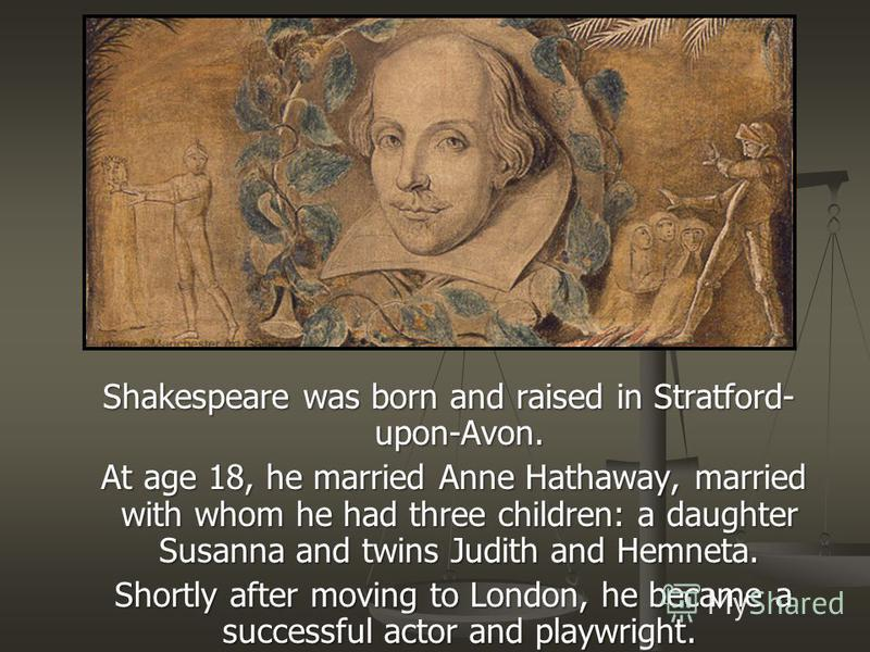 Shakespeare was born and raised in Stratford- upon-Avon. Shakespeare was born and raised in Stratford- upon-Avon. At age 18, he married Anne Hathaway, married with whom he had three children: a daughter Susanna and twins Judith and Hemneta. At age 18