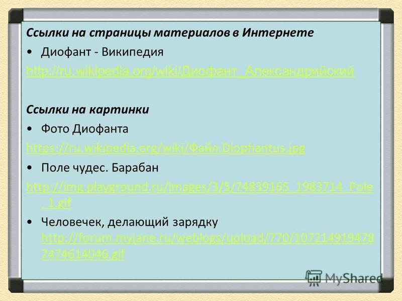 Ссылки на страницы материалов в Интернете Диофант - Википедия http://ru.wikipedia.org/wiki/Диофант_Александрийский Ссылки на картинки Фото Диофанта https://ru.wikipedia.org/wiki/Файл:Diophantus.jpg Поле чудес. Барабан http://img.playground.ru/images/
