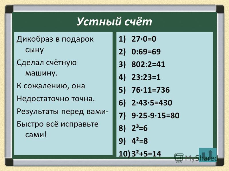 Устный счёт Дикобраз в подарок сыну Сделал счётную машину. К сожалению, она Недостаточно точна. Результаты перед вами- Быстро всё исправьте сами! 1)270=0 2)0:69=69 3)802:2=41 4)23:23=1 5)7611=736 6)2435=430 7)925-915=80 8)2³=6 9)4²=8 10)3²+5=14
