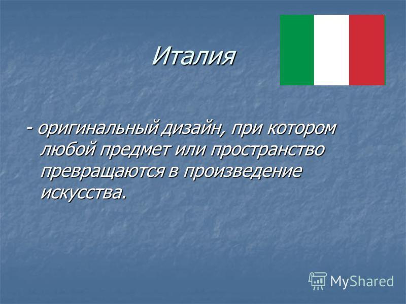 Италия - оригинальный дизайн, при котором любой предмет или пространство превращаются в произведение искусства.