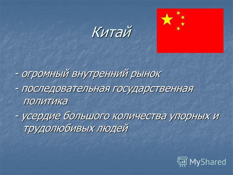 Китай - огромный внутренний рынок - последовательная государственная политика - усердие большого количества упорных и трудолюбивых людей