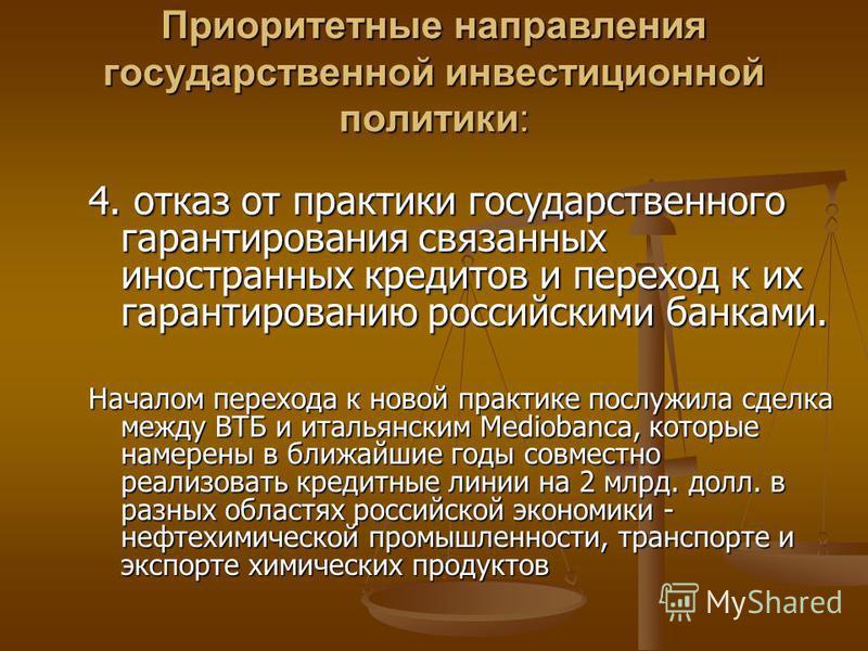 Приоритетные направления государственной инвестиционной политики: 4. отказ от практики государственного гарантирования связанных иностранных кредитов и переход к их гарантированию российскими банками. Началом перехода к новой практике послужила сделк