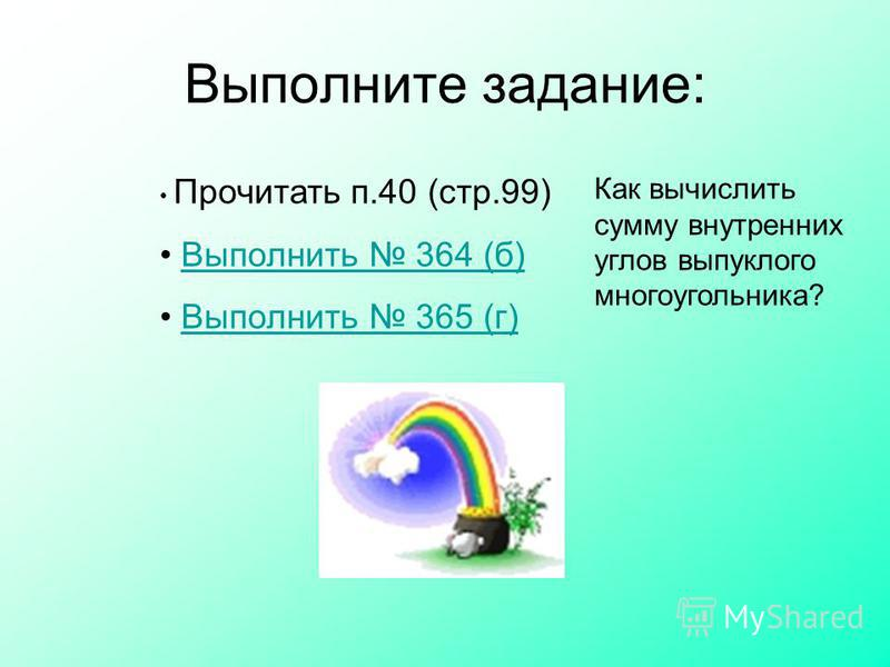 Выполните задание: Прочитать п.40 (стр.99) Выполнить 364 (б) Выполнить 365 (г) Как вычислить сумму внутренних углов выпуклого многоугольника?