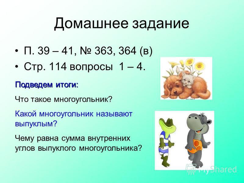 Домашнее задание П. 39 – 41, 363, 364 (в) Стр. 114 вопросы 1 – 4. Подведем итоги: Что такое многоугольник? Какой многоугольник называют выпуклым? Чему равна сумма внутренних углов выпуклого многоугольника?