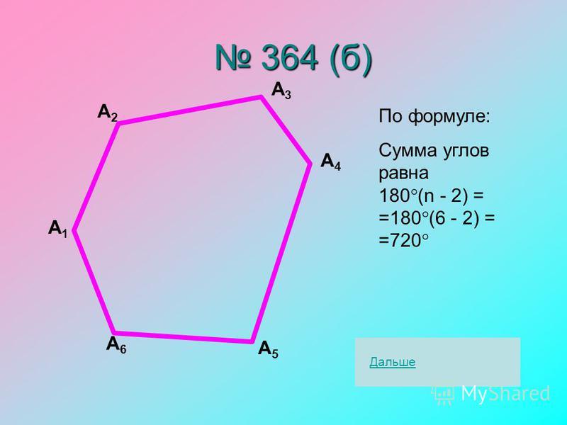 364 (б) 364 (б) А1А1 А2А2 А3А3 А4А4 А5А5 А6А6 По формуле: Сумма углов равна 180 (n - 2) = =180 (6 - 2) = =720 Дальше