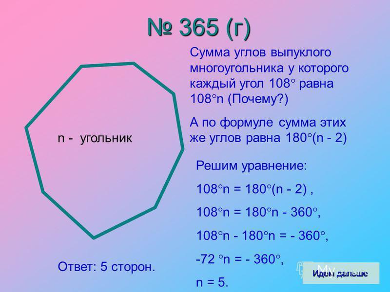 365 (г) 365 (г) n - угольник Сумма углов выпуклого многоугольника у которого каждый угол 108 равна 108 n (Почему?) А по формуле сумма этих же углов равна 180 (n - 2) Решим уравнение: 108 n = 180 (n - 2), 108 n = 180 n - 360, 108 n - 180 n = - 360, -7