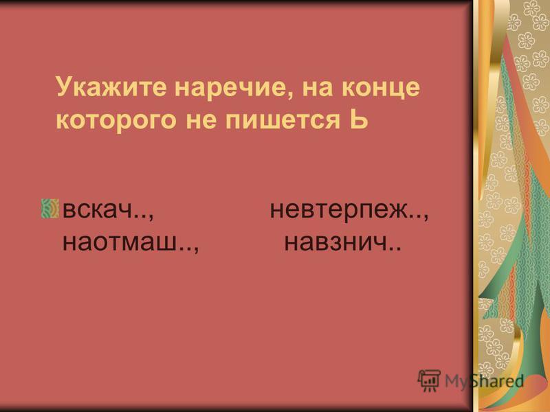 Укажите наречие, на конце которого не пишется Ь вскачь.., невтерпеж.., наотмашь.., навзничь..
