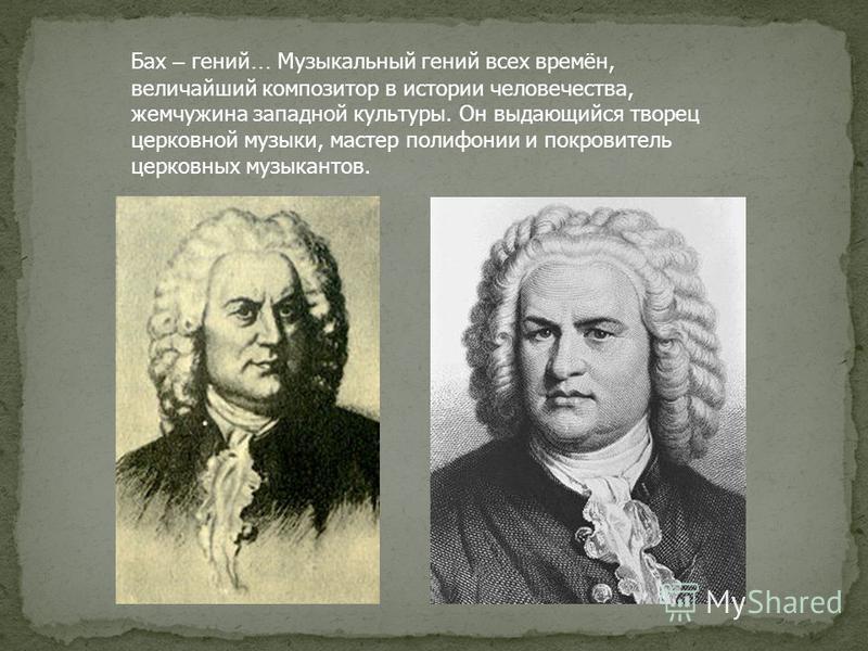 Бах – гений … Музыкальный гений всех времён, величайший композитор в истории человечества, жемчужина западной культуры. Он выдающийся творец церковной музыки, мастер полифонии и покровитель церковных музыкантов.