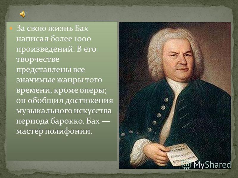 За свою жизнь Бах написал более 1000 произведений. В его творчестве представлены все значимые жанры того времени, кроме оперы; он обобщил достижения музыкального искусства периода барокко. Бах мастер полифонии.