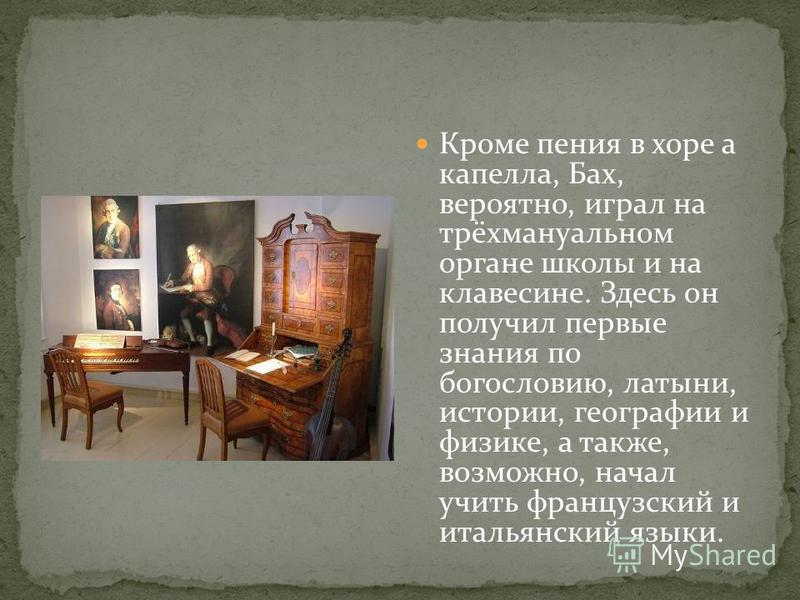 Кроме пения в хоре а капелла, Бах, вероятно, играл на трёх мануальном органе школы и на клавесине. Здесь он получил первые знания по богословию, латыни, истории, географии и физике, а также, возможно, начал учить французский и итальянский языки.