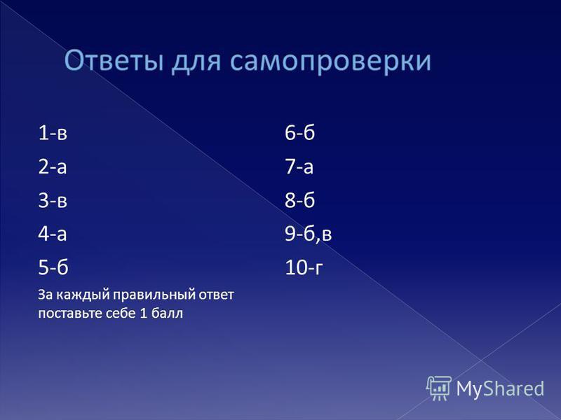 1-в 2-а 3-в 4-а 5-б За каждый правильный ответ поставьте себе 1 балл 6-б 7-а 8-б 9-б,в 10-г