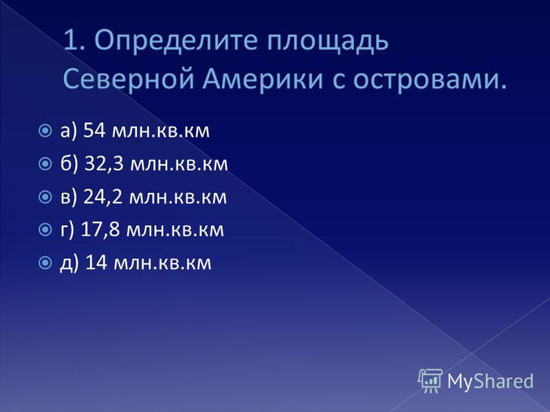 а) 54 млн.кв.км б) 32,3 млн.кв.км в) 24,2 млн.кв.км г) 17,8 млн.кв.км д) 14 млн.кв.км