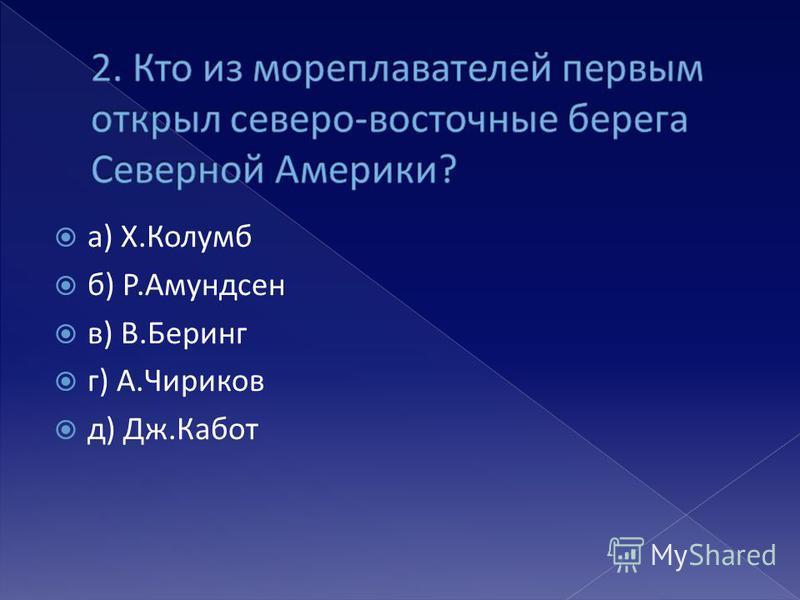 а) Х.Колумб б) Р.Амундсен в) В.Беринг г) А.Чириков д) Дж.Кабот