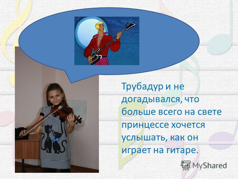 Трубадур и не догадывался, что больше всего на свете принцессе хочется услышать, как он играет на гитаре.
