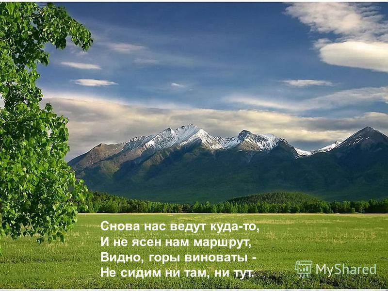 Снова нас ведут куда-то, И не ясен нам маршрут, Видно, горы виноваты - Не сидим ни там, ни тут.