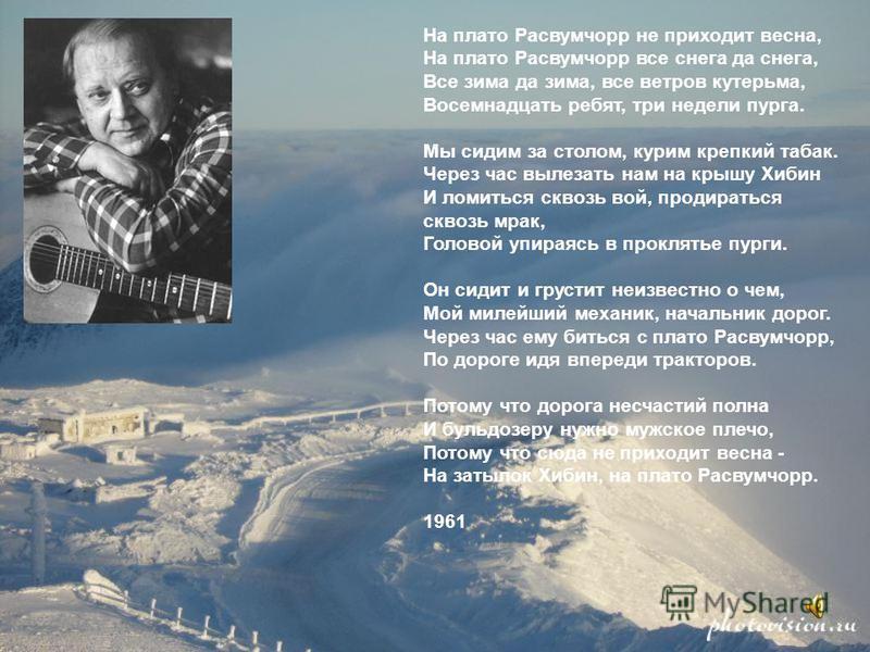 На плато Расвумчорр не приходит весна, На плато Расвумчорр все снега да снега, Все зима да зима, все ветров кутерьма, Восемнадцать ребят, три недели пурга. Мы сидим за столом, курим крепкий табак. Через час вылезать нам на крышу Хибин И ломиться скво