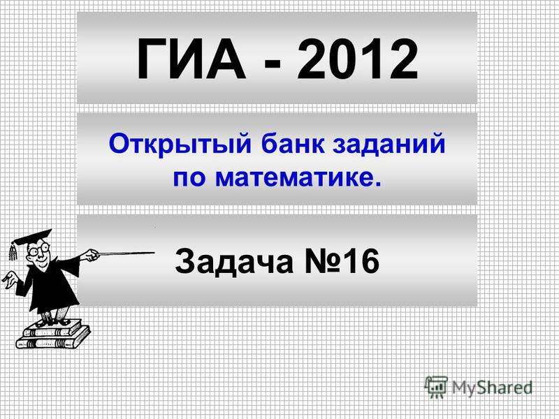 ГИА - 2012 Открытый банк заданий по математике. Задача 16