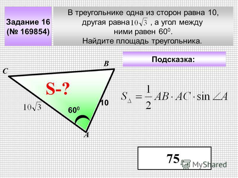 В треугольнике одна из сторон равна 10, другая равна, а угол между ними равен 60 0. Найдите площадь треугольника. А В С ? Задание 16 ( 169854) 10 60 0 S-? Подсказка: 75