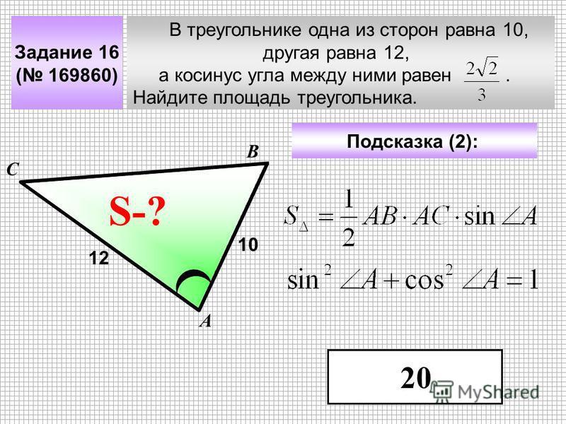 В треугольнике одна из сторон равна 10, другая равна 12, а косинус угла между ними равен. Найдите площадь треугольника. А В С ? Задание 16 ( 169860) 10 S-? Подсказка (2): 12 20