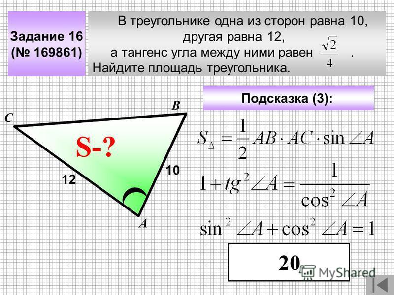 В треугольнике одна из сторон равна 10, другая равна 12, а тангенс угла между ними равен. Найдите площадь треугольника. А В С ? Задание 16 ( 169861) 10 S-? Подсказка (3): 12 20
