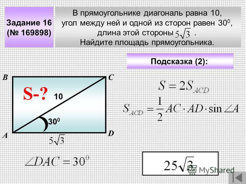 В прямоугольнике диагональ равна 10, угол между ней и одной из сторон равен 30 0, длина этой стороны. Найдите площадь прямоугольника. А ВС Задание 16 ( 169898) Подсказка (2): S-? 10 D 30 0